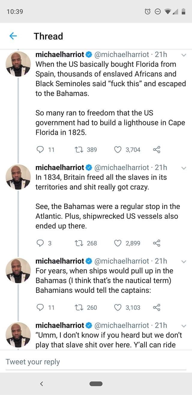"""Text - 10:39 Thread michaelharriot @michaelharriot 21h When the US basically bought Florida from Spain, thousands of enslaved Africans and Black Seminoles said """"fuck this"""" and escaped to the Bahamas So many ran to freedom that the US government had to build a lighthouse in Cape Florida in 1825 t389 3,704 11 michaelharriot @michaelharriot 21h In 1834, Britain freed all the slaves in its territories and shit really got crazy See, the Bahamas were a regular stop in the Atlantic. Plus, shipwrecked U"""