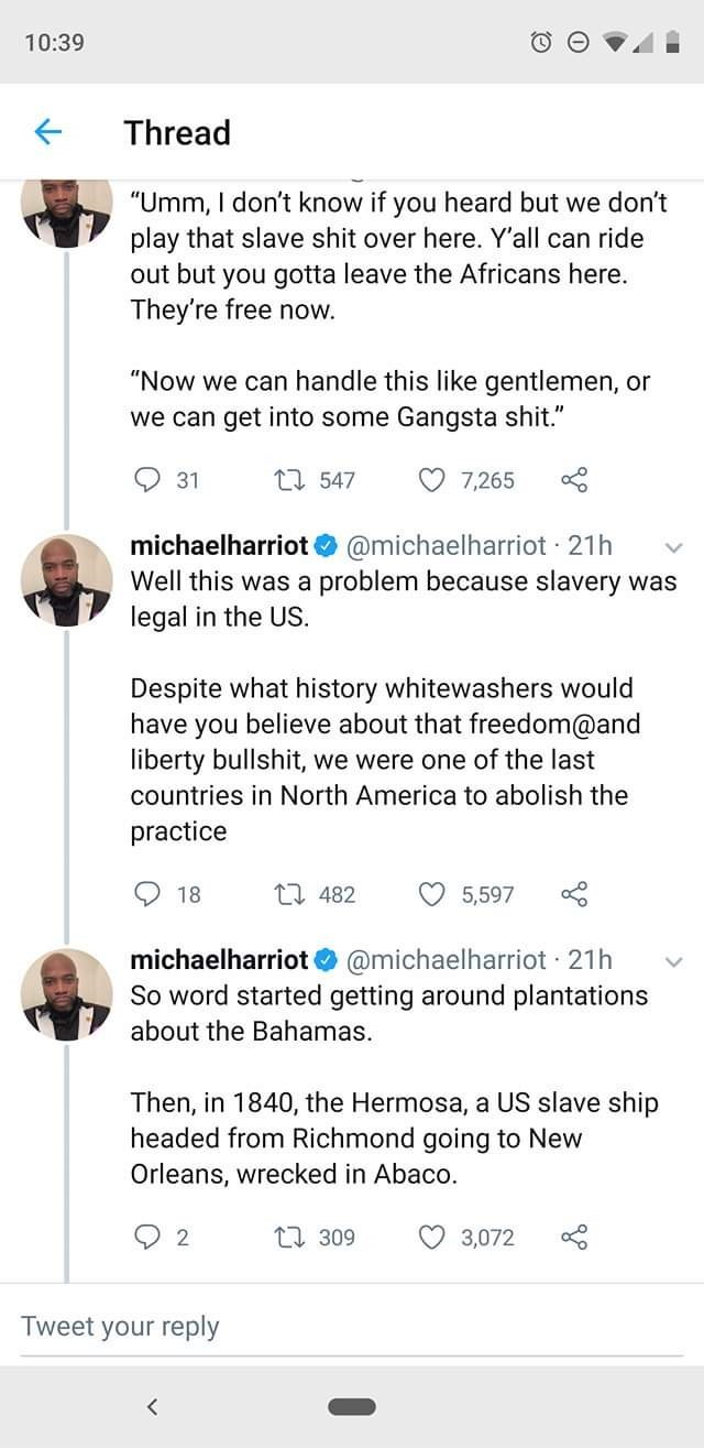 """Text - 10:39 Thread """"Umm, I don't know if you heard but we don't play that slave shit over here. Y'all can ride out but you gotta leave the Africans here. They're free now. """"Now we can handle this like gentlemen, or we can get into some Gangsta shit."""" 1547 7,265 31 michaelharriot @michaelharriot 21h Well this was a problem because slavery was legal in the US Despite what history whitewashers would have you believe about that freedom@and liberty bullshit, we were one of the last countries in Nort"""