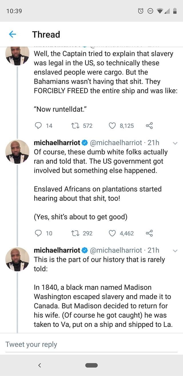"""Text - 10:39 Thread Well, the Captain tried to explain that slavery was legal in the US, so technically these enslaved people were cargo. But the Bahamians wasn't having that shit. They FORCIBLY FREED the entire ship and was like: """"Now runtelldat."""" t 572 14 8,125 michaelharriot @michaelharriot 21h Of course, these dumb white folks actually ran and told that. The US government got involved but something else happened Enslaved Africans on plantations started hearing about that shit, too! (Yes, shi"""