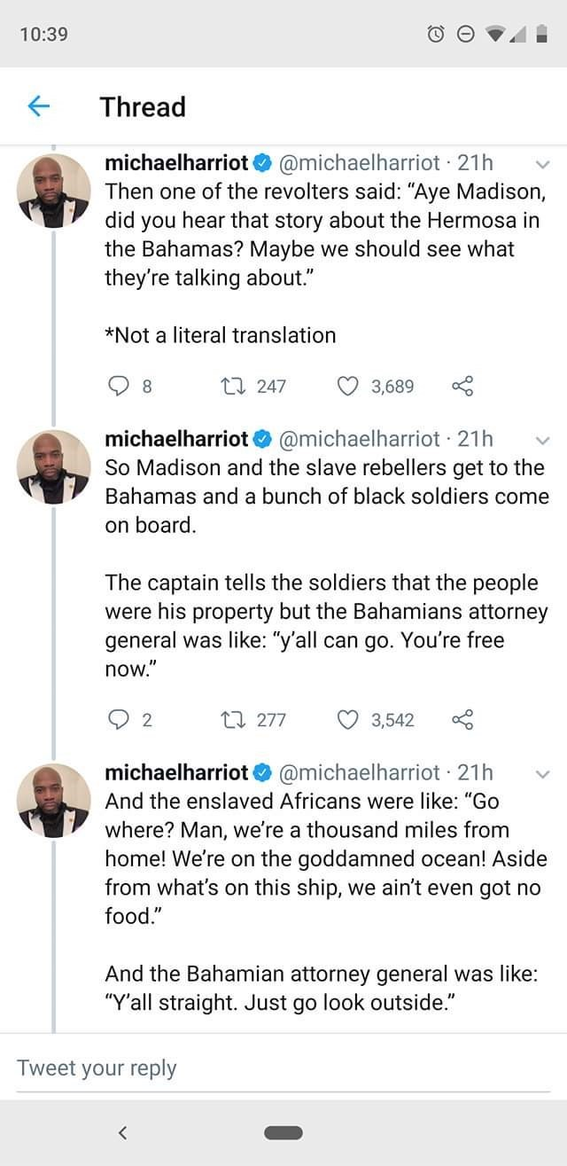 """Text - 10:39 Thread michaelharriot @michaelharriot 21h Then one of the revolters said: """"Aye Madison, did you hear that story about the Hermosa in the Bahamas? Maybe we should see what they're talking about."""" *Not a literal translation 8 ti 247 3,689 michaelharriot @michaelharriot 21h So Madison and the slave rebellers get to the Bahamas and a bunch of black soldiers come on board. The captain tells the soldiers that the people were his property but the Bahamians attorney general was like: """"y'all"""