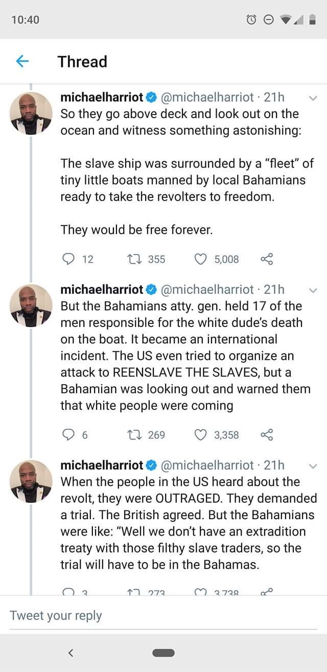 "Text - 10:40 Thread michaelharriot @michaelharriot 21h So they go above deck and look out on the ocean and witness something astonishing: The slave ship was surrounded by a ""fleet"" of tiny little boats manned by local Bahamians ready to take the revolters to freedom. They would be free forever. 12 L355 5,008 @michaelharriot 21h But the Bahamians atty. gen. held 17 of the men responsible for the white dude's death michaelharriot on the boat. It became an international incident. The US even tried"