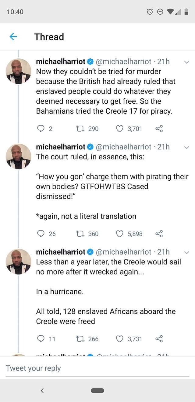 """Text - 10:40 Thread @michaelharriot 21h Now they couldn't be tried for murder because the British had already ruled that enslaved people could do whatever they deemed necessary to get free. So the Bahamians tried the Creole 17 for piracy. michaelharriot 2 1 290 3,701 michaelharriot @michaelharriot 21h The court ruled, in essence, this: """"How you gon' charge them with pirating their own bodies? GTFOHWTBS Cased dismissed!"""" *again, not a literal translation L360 5,898 26 michaelharriot @michaelharri"""