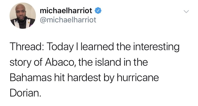 Text - michaelharriot @michaelharriot Thread: Today I learned the interesting story of Abaco, the island in the Bahamas hit hardest by hurricane Dorian.