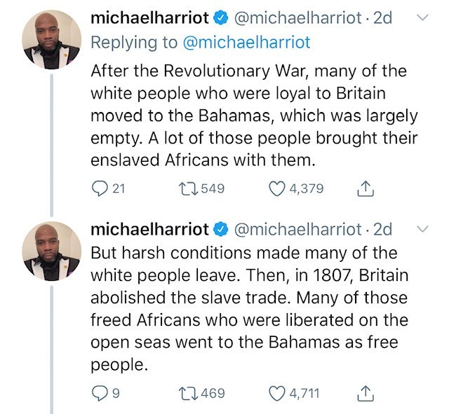 Text - @michaelharriot 2d michaelharriot Replying to @michaelharriot After the Revolutionary War, many of the white people who were loyal to Britain moved to the Bahamas, which was largely empty. A lot of those people brought their enslaved Africans with them. 21 549 4,379 @michaelharriot 2d michaelharriot But harsh conditions made many of the white people leave. Then, in 1807, Britain abolished the slave trade. Many of those freed Africans who were liberated on the open seas went to the Bahamas