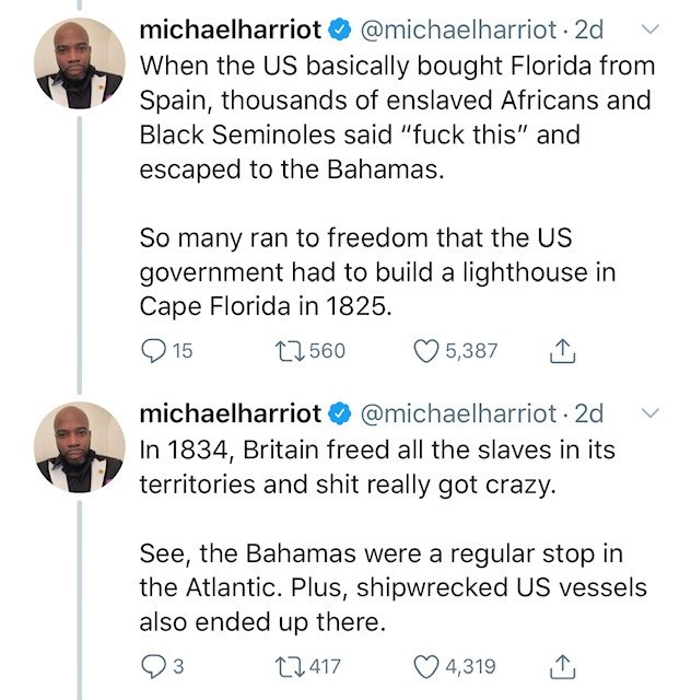 "Text - michaelharriot @michaelharriot 2d When the US basically bought Florida from Spain, thousands of enslaved Africans and Black Seminoles said ""fuck this"" and escaped to the Bahamas. So many ran to freedom that the US government had to build a lighthouse in Cape Florida in 1825 15 1560 5,387 michaelharriot @michaelharriot 2d In 1834, Britain freed all the slaves in its territories and shit really got crazy. See, the Bahamas were a regular stop in the Atlantic. Plus, shipwrecked US vessels als"