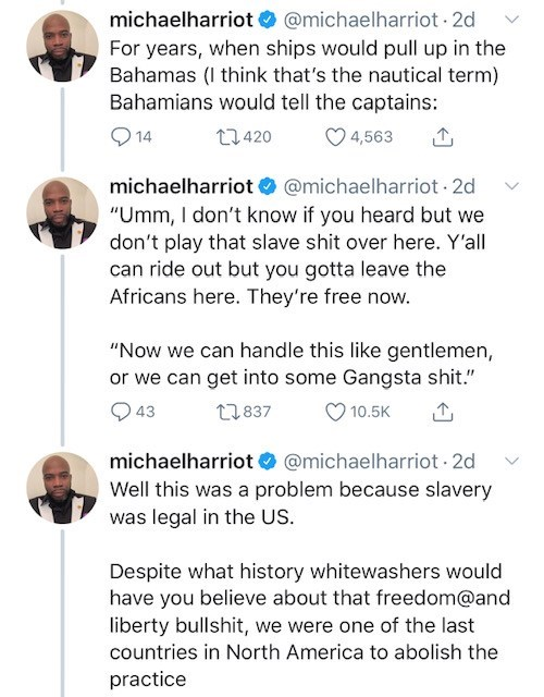 """Text - michaelharriot@michaelharriot 2d For years, when ships would pull up in the Bahamas (I think that's the nautical term) Bahamians would tell the captains: t2420 4,563 14 michaelharriot @michaelharriot 2d """"Umm, I don't know if you heard but we don't play that slave shit over here. Y'all can ride out but you gotta leave the Africans here. They're free now. """"Now we can handle this like gentlemen, or we can get into some Gangsta shit."""" t2837 43 10.5K michaelharriot@michaelharriot 2d Well this"""