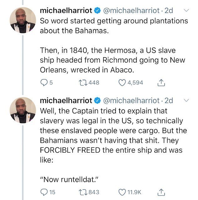 "Text - michaelharriot @michaelharriot 2d So word started getting around plantations about the Bahamas. Then, in 1840, the Hermosa, a US slave ship headed from Richmond going to New Orleans, wrecked in Abaco. t1.448 5 4,594 michaelharriot @michaelharriot 2d Well, the Captain tried to explain that slavery was legal in the US, so technically these enslaved people were cargo. But the Bahamians wasn't having that shit. They FORCIBLY FREED the entire ship and was like: ""Now runtelldat."" 15 t843 11.9K"