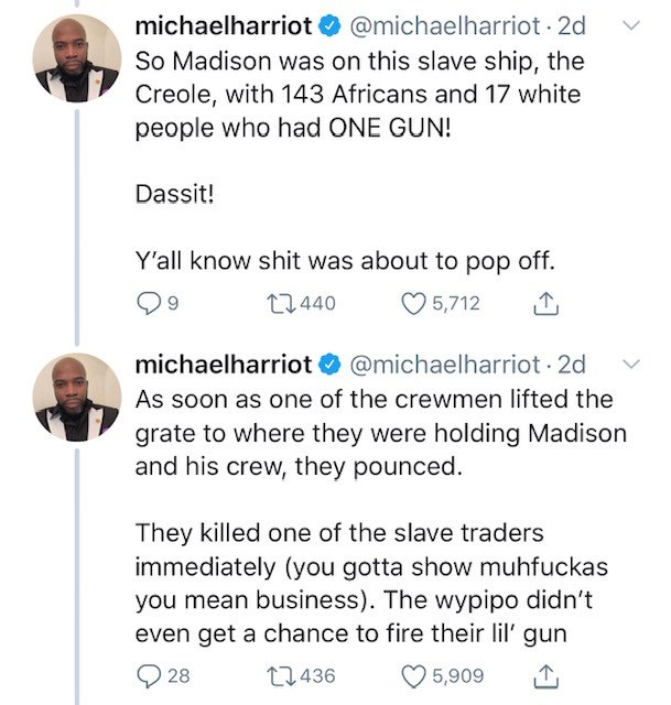 Text - michaelharriot @michaelharriot 2d So Madison was on this slave ship, the Creole, with 143 Africans and 17 white people who had ONE GUN! Dassit! Y'all know shit was about to pop off. L2440 5,712 @michaelharriot 2d michaelharriot As soon as one of the crewmen lifted the grate to where they were holding Madison and his crew, they pounced They killed one of the slave traders immediately (you gotta show muhfuckas you mean business). The wypipo didn't even get a chance to fire their lil' gun 28