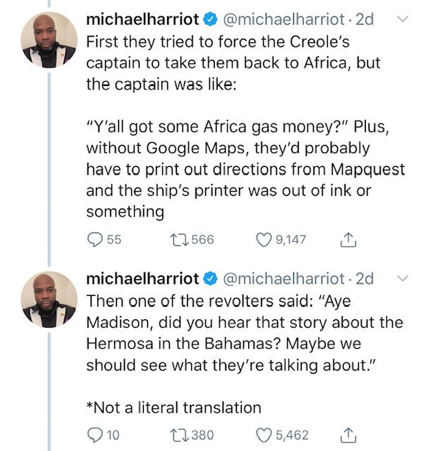 "Text - michaelharriot @michaelharriot 2d First they tried to force the Creole's captain to take them back to Africa, but the captain was like ""Y'all got some Africa gas money?"" Plus, without Google Maps, they'd probably have to print out directions from Mapquest and the ship's printer was out of ink or something t1566 55 9,147 michaelharriot @michaelharriot 2d Then one of the revolters said: ""Aye Madison, did you hear that story about the Hermosa in the Bahamas? Maybe we should see what they're"