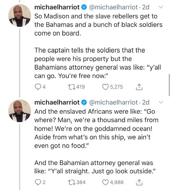 "Text - michaelharriot @michaelharriot 2d So Madison and the slave rebellers get to the Bahamas and a bunch of black soldiers come on board The captain tells the soldiers that the people were his property but the Bahamians attorney general was like: ""y'all can go. You're free now."" t2419 5,275 @michaelharriot 2d michaelharriot And the enslaved Africans were like: ""Go where? Man, we're a thousand miles from home! We're on the goddamned ocean! Aside from what's on this ship, we ain't even got no fo"