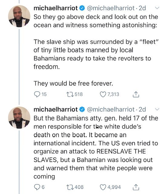 """Text - michaelharriot @michaelharriot 2d So they go above deck and look out on the ocean and witness something astonishing: The slave ship was surrounded by a """"fleet"""" of tiny little boats manned by local Bahamians ready to take the revolters to freedom They would be free forever. t518 7,313 15 michaelharriot @michaelharriot 2d But the Bahamians atty. gen. held 17 of the men responsible for the white dude's death on the boat. It became an international incident. The US even tried to organize an a"""