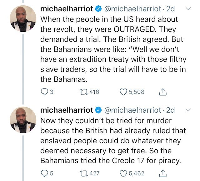 "Text - michaelharriot @michaelharriot 2d When the people in the US heard about the revolt, they were OUTRAGED. They demanded a trial. The British agreed. But the Bahamians were like: ""Well we don't have an extradition treaty with those filthy slave traders, so the trial will have to be in the Bahamas. t1.416 5,508 3 @michaelharriot 2d Now they couldn't be tried for murder because the British had already ruled that enslaved people could do whatever they deemed necessary to get free. So the Bahami"