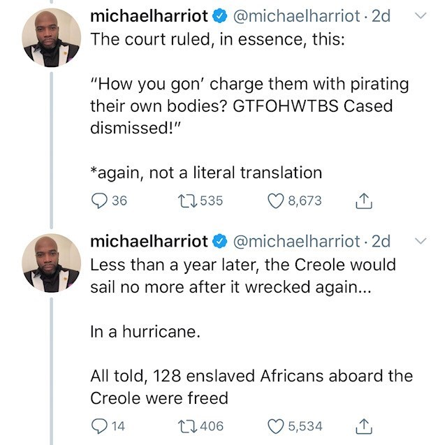 "Text - @michaelharriot 2d The court ruled, in essence, this: michaelharriot ""How you gon' charge them with pirating their own bodies? GTFOHWTBS Cased dismissed!"" again, not a literal translation t1535 36 8,673 @michaelharriot 2d Less than a year later, the Creole would sail no more after it wrecked again... michaelharriot In a hurricane. All told, 128 enslaved Africans aboard the Creole were freed 14 L1406 5,534"