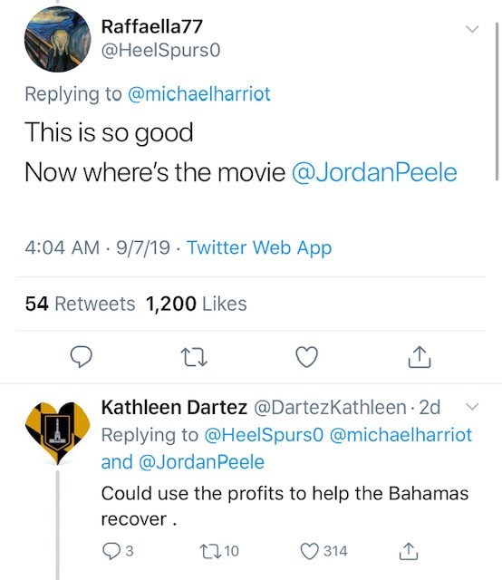 Text - Raffaella77 @HeelSpurs0 Replying to @michaelharriot This is so good Now where's the movie @Jordan Peele 4:04 AM 9/7/19 Twitter Web App 54 Retweets 1,200 Likes Kathleen Dartez @DartezKathleen 2d Replying to @HeelSpurs0 @michaelharriot and @JordanPeele Could use the profits to help the Bahamas recover 93 t110 314