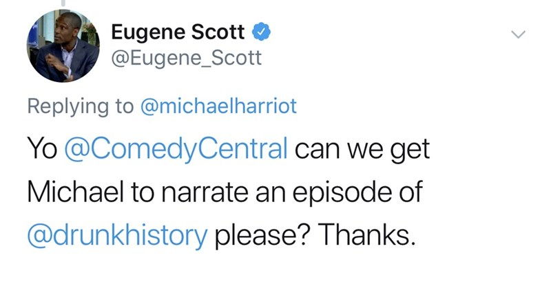 Text - Eugene Scott @Eugene_Scott Replying to @michaelharriot Yo @ComedyCentral can we get Michael to narrate an episode of @drunkhistory please? Thanks.
