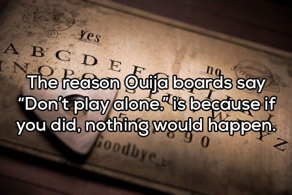 """Text - yes A BCD E IN The reason Quija boards say """"Don't play alone is beeduse if you did, nothing would happen no P Goodbye"""