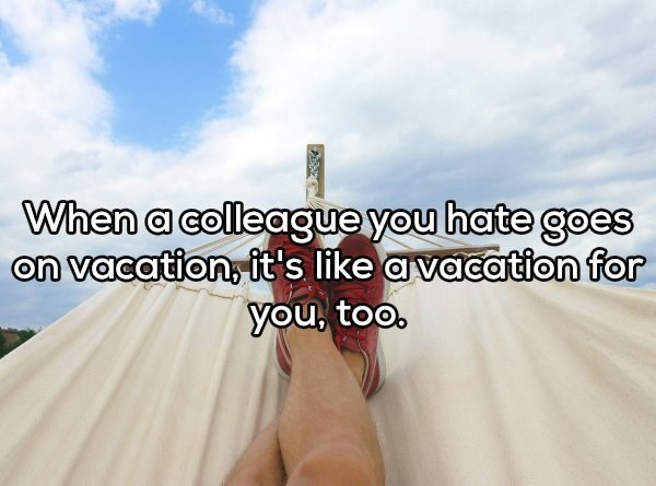 Text - When a colleague you hate goes on vacation, it's like avacation for you, too,