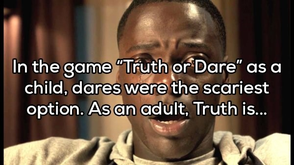 """Facial expression - In the game""""Truth or Dare"""" as a child, dares were the scariest option. As an adult, Truth is..."""