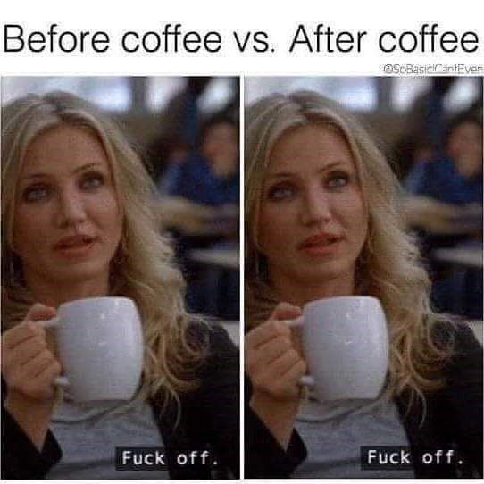 Facial expression - Before coffee vs. After coffee SOBasicCantEver Fuck off Fuck off