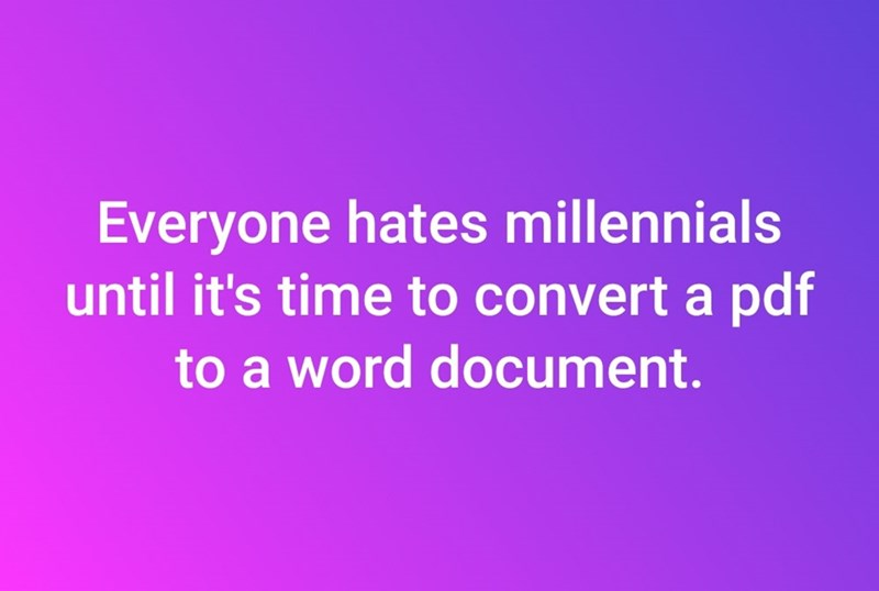 Text - Everyone hates millennials until it's time to convert a pdf to a word document.