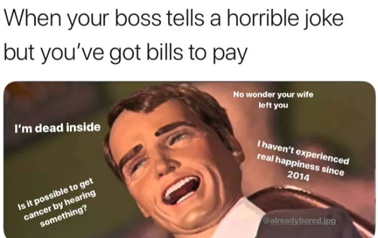 Facial expression - When your boss tells a horrible joke but you've got bills to pay No wonder your wife left you I'm dead inside I haven't experienced real happiness since Is it possible to get cancer by hearing something? 2014 @alreadybored.jpg
