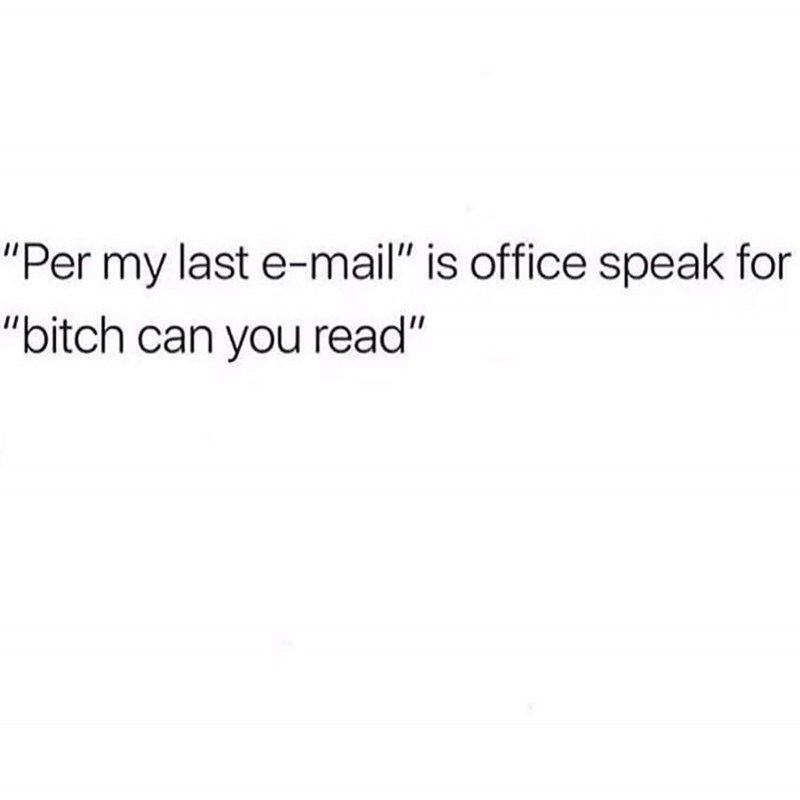 """Text - """"Per my last e-mail"""" is office speak for """"bitch can you read"""""""