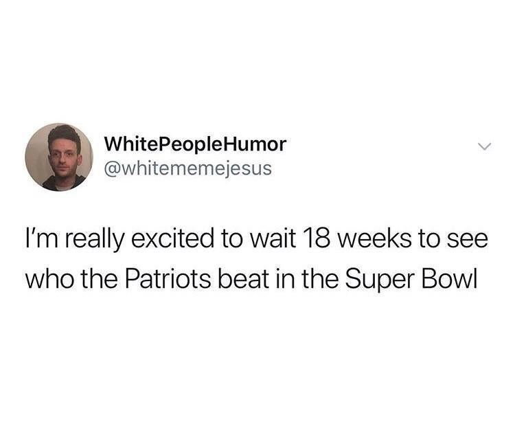 Text - WhitePeopleHumor @whitememejesus I'm really excited to wait 18 weeks to see who the Patriots beat in the Super Bowl