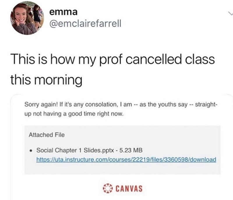 Text - emma @emclairefarrell This is how my prof cancelled class this morning Sorry again! If it's any consolation, I am- as the youths say- straight- up not having a good time right now. Attached File Social Chapter 1 Slides.pptx - 5.23 MB http://uta.instructure.com/courses/22219/files/3360598/download CANVAS