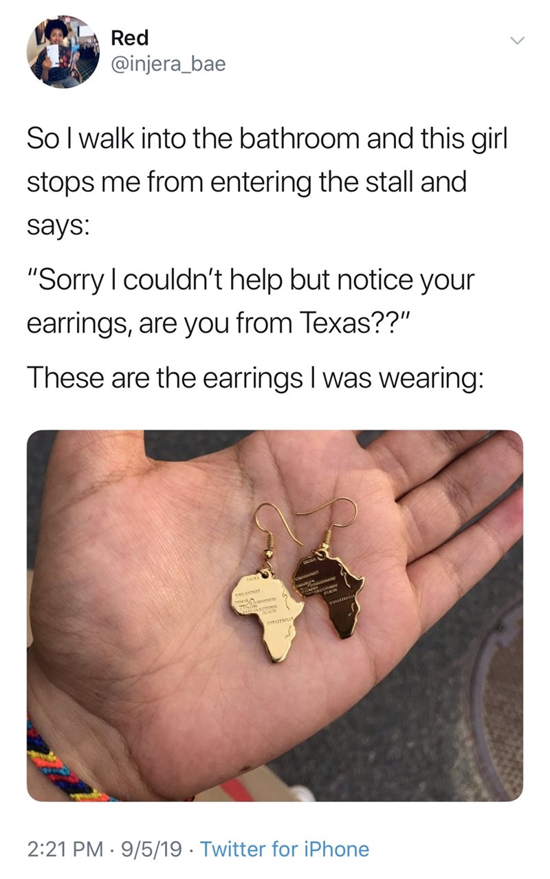 """Text - Red @injera_bae So I walk into the bathroom and this girl stops me from entering the stall and says: """"Sorry I couldn't help but notice your earrings, are you from Texas??"""" These are the earrings I was wearing: asaor 2:21 PM 9/5/19 Twitter for iPhone"""
