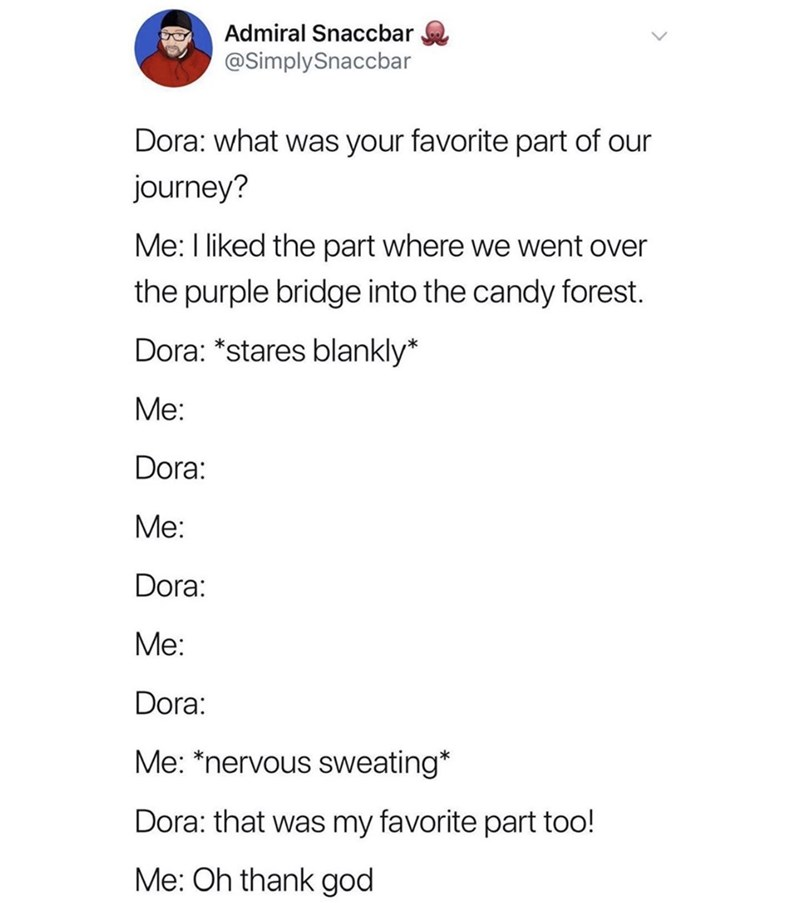 Text - Admiral Snaccbar @SimplySnaccbar Dora: what was your favorite part of our journey? Me: I liked the part where we went over the purple bridge into the candy forest. Dora: *stares blankly* Me: Dora: Me: Dora: Me: Dora: Me: *nervous sweating* Dora: that was my favorite part too! Me: Oh thank god
