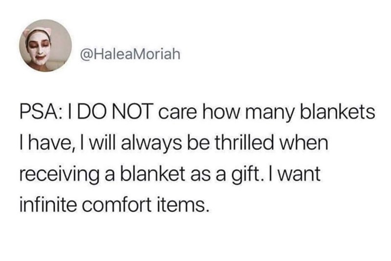 Text - @HaleaMoriah PSA: I DO NOT care how many blankets Ihave, I will always be thrilled when receiving a blanket as a gift. I want infinite comfort items.