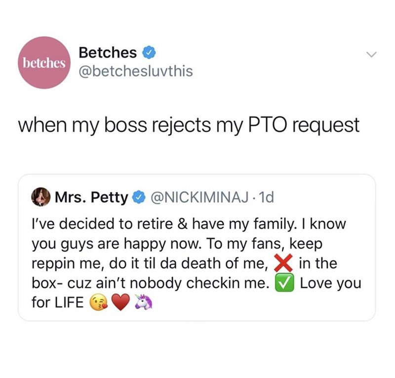 Text - Betches betches@betchesluvthis when my boss rejects my PTO request Mrs. Petty @NICKIMINAJ 1d I've decided to retire & have my family. I know you guys are happy now. To my fans, keep reppin me, do it til da death of me,X in the box- cuz ain't nobody checkin me. Love you for LIFE