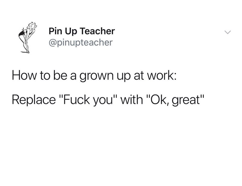 """Text - Pin Up Teacher @pinupteacher How to be a grown up at work: Replace """"Fuck you"""" with """"Ok, great"""""""