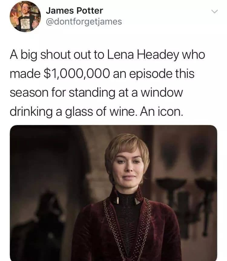 Text - James Potter @dontforgetjames A big shout out to Lena Headey who made $1,000,000 an episode this season for standing at a window drinking a glass of wine. An icon.