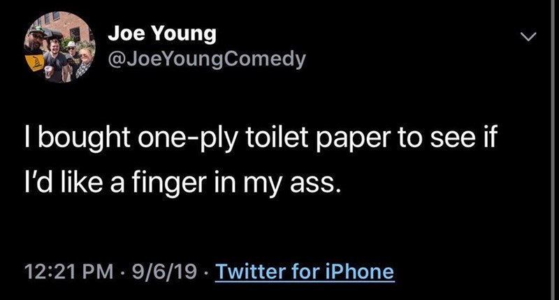 Text - Joe Young @JoeYoungComedy Ibought one-ply toilet paper to see if I'd like a finger in my ass. 12:21 PM 9/6/19 Twitter for iPhone