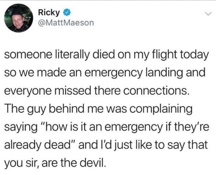 """Text - Ricky @MattMaeson someone literally died on my flight today so we made an emergency landing and everyone missed there connections. The guy behind me was complaining saying """"how is it an emergency if they're already dead"""" and I'd just like to say that you sir, are the devil."""