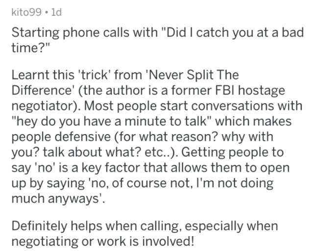 "Text - kito99 1d Starting phone calls with ""Did I catch you at a bad time?"" Learnt this 'trick' from 'Never Split The Difference' (the author is a former FBI hostage negotiator). Most people start conversations with ""hey do you have a minute to talk"" which makes people defensive (for what reason? why with you? talk about what? etc..). Getting people to say 'no' is a key factor that allows them to open up by saying 'no, of course not, I'm not doing much anyways'. Definitely helps when calling, es"
