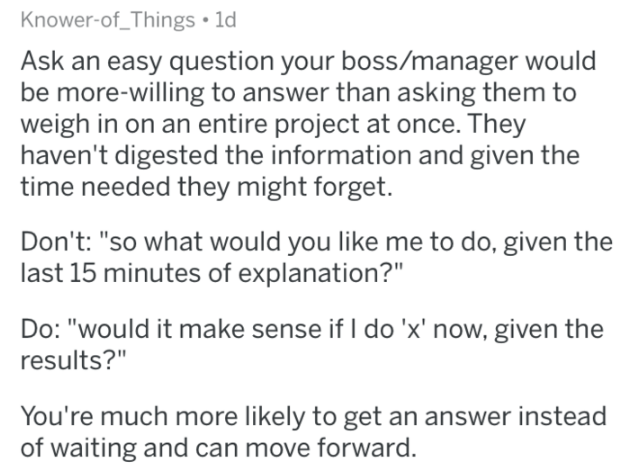 "Text - Knower-of_Things 1d Ask an easy question your boss/manager would be more-willing to answer than asking them to weigh in on an entire project at once. They haven't digested the information and given the time needed they might forget. Don't: ""so what would you like me to do, given the last 15 minutes of explanation?"" Do: ""would it make sense if I do 'x' now, given the results?"" You're much more likely to get an answer instead of waiting and can move forward."
