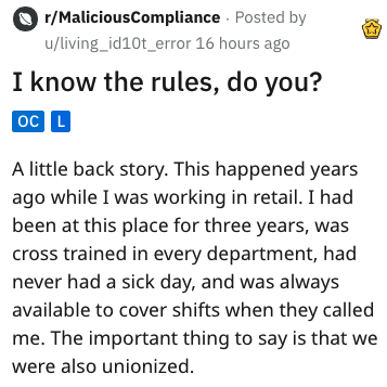 Text - r/MaliciousCompliance Posted by u/living_id10t_error 16 hours ago I know the rules, do you? OC L A little back story. This happened years ago while I was working in retail. I had been at this place for three years, was cross trained in every department, had never had a sick day, and was always available to cover shifts when they called me. The important thing to say is that we were also unionized