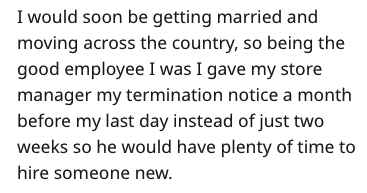 Text - I would soon be getting married and moving across the country, so being the good employee I was I gave my store manager my termination notice a month before my last day instead of just two weeks so he would have plenty of time to hire someone new.