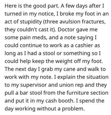 Text - Here is the good part. A few days after I turned in my notice, I broke my foot in an act of stupidity (three avulsion fractures, they couldn't cast it). Doctor gave me some pain meds, and a note saying I could continue to work as a cashier as long as I had a stool or something so I could help keep the weight off my foot. The next day I grab my cane and walk to work with my note. I explain the situation to my supervisor and union rep and they pull a bar stool from the furniture section and