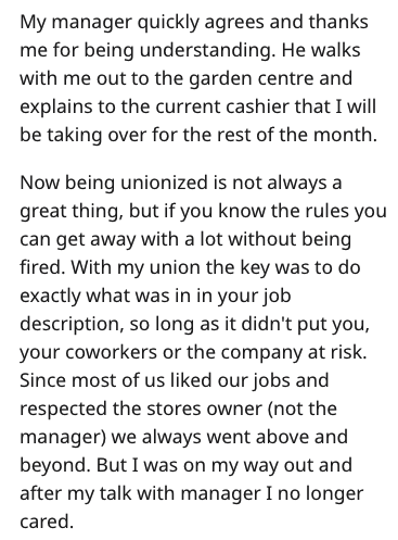 Text - My manager quickly agrees and thanks me for being understanding. He walks with me out to the garden centre and explains to the current cashier that I will be taking over for the rest of the month Now being unionized is not always a great thing, but if you know the rules you can get away with a lot without being fired. With my union the key was to do exactly what was in in your job description, so long as it didn't put you, your coworkers or the company at risk Since most of us liked our j