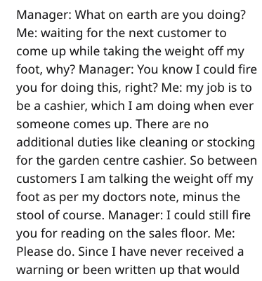 Text - Manager: What on earth are you doing? Me: waiting for the next customer to come up while taking the weight off my foot, why? Manager: You know I could fire you for doing this, right? Me: my job is to be a cashier, which I am doing when ever someone comes up. There are no additional duties like cleaning or stocking for the garden centre cashier. So between customers I am talking the weight off my foot as per my doctors note, minus the stool of course. Manager: I could still fire you for re