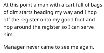 Text - At this point a man with a cart full of bags of dirt starts heading my way and I hop off the register onto my good foot and hop around the register so I can serve him Manager never came to see me again.