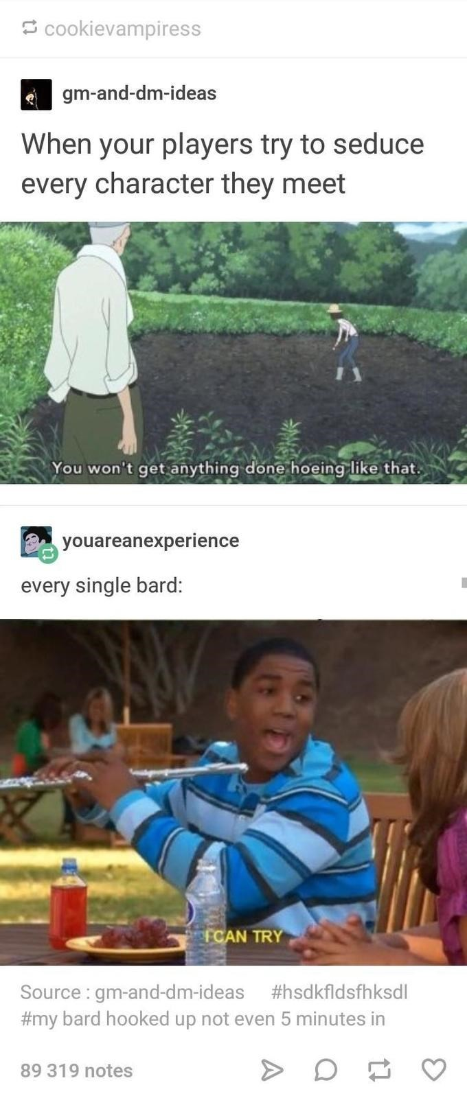 Adaptation - cookievampiress gm-and-dm-ideas When your players try to seduce every character they meet You won't get anything done hoeing like that. youareanexperience every single bard: FCAN TRY Source: gm-and-dm-ideas #hsdkfldsfhksdl #my bard hooked up not even 5 minutes in 89 319 notes