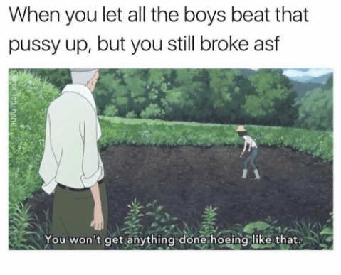Grass - When you let all the boys beat that pussy up, but you still broke asf You won't get anything done hoeing like that left hand