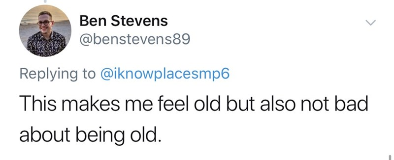 Text - Ben Stevens @benstevens89 Replying to @iknowplacesmp6 This makes me feel old but also not bad about being old.