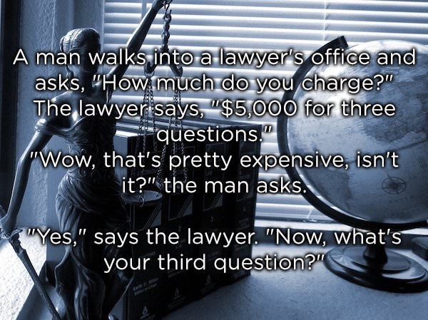 """Text - A man walks into a lawyer's office and asks, Howmuch do you charge? The lawyer says, """"$5,000 for three questions Wow, that's pretty expensive, isn't it?"""" the man asks Yes,"""" says the lawyer. """"Now, what's your third question?"""" de"""