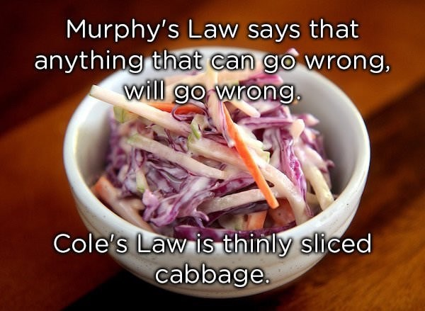 Food - Murphy's Law says that anything that can go wrong, will go wrong Cole's Law is thinly sliced cabbage