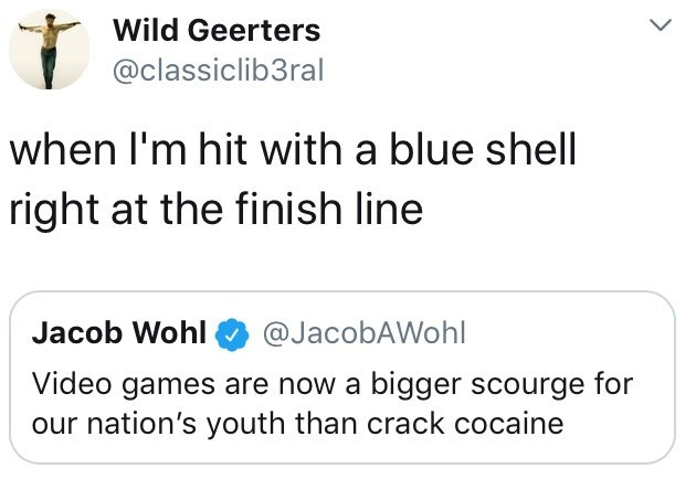 Text - Wild Geerters @classiclib3ral when I'm hit with a blue shell right at the finish line Jacob Wohl @JacobAWohl Video games are now a bigger scourge for our nation's youth than crack cocaine